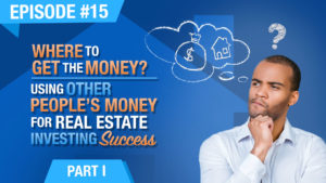 Ep. #15 - Where To Get The Money? Using Other Peoples Money (OPM) For Real Estate Investing Success - Part 1