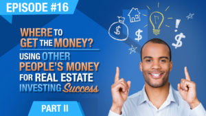 Ep. #16 - Where To Get The Money? Using Other Peoples Money (OPM) For Real Estate Investing Success - Part 2