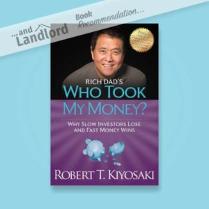 [... And Landlord Podcast] recommended book to learn about property investing, Rich Dad's Who Took My Money?: Why Slow Investors Lose and Fast Money Wins! – by Robert T. Kiyosaki