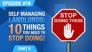 Ep. #19 - Self Managing Landlords - 10 Things You Need To Stop Doing! - Part 2