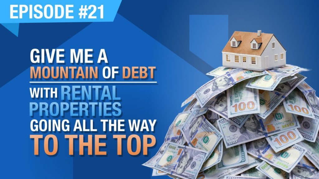 Ep. #21 - Give Me A Mountain Of Debt - With Rental Properties Going All The Way To The Top