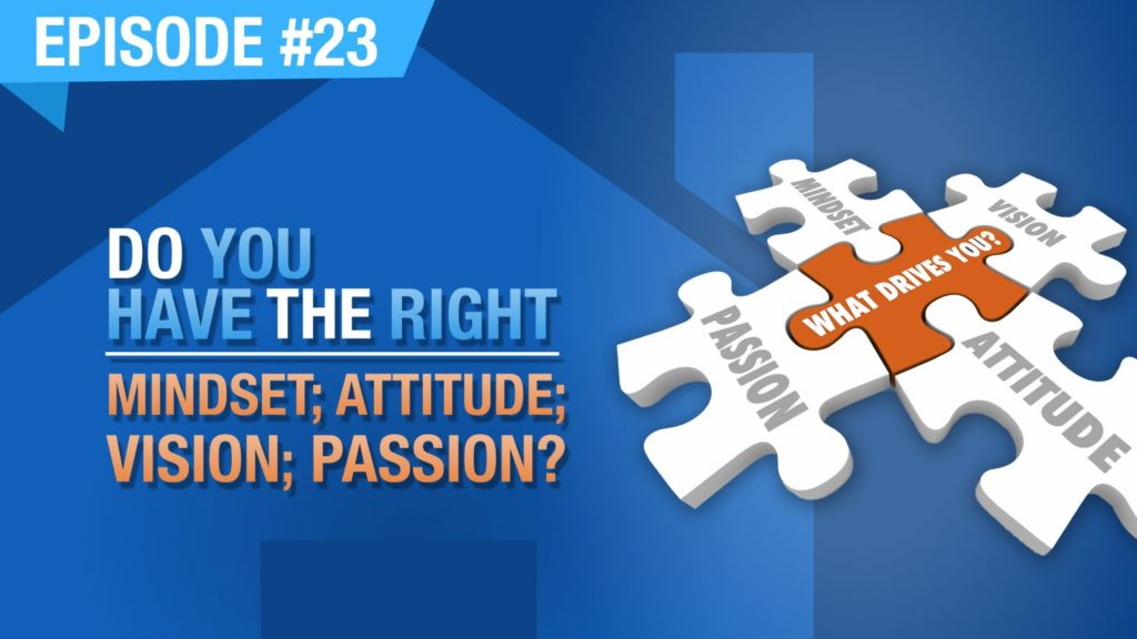 Ep. #23 - Do You Have The Right: Mindset; Attitude; Vision; Passion?