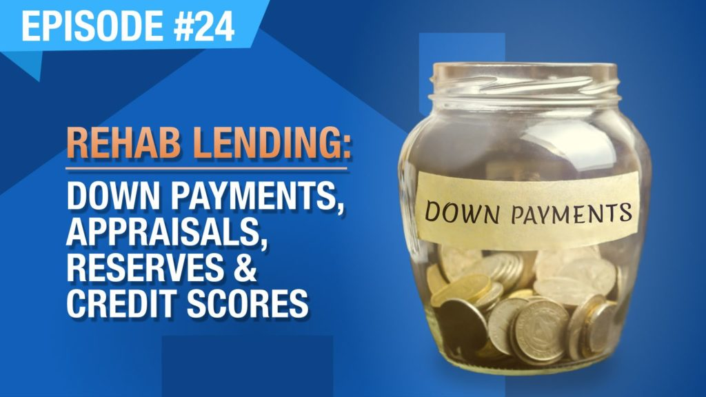 Ep. #24 - Rehab Lending: Down Payments, Appraisals, Reserves & Credit Scores