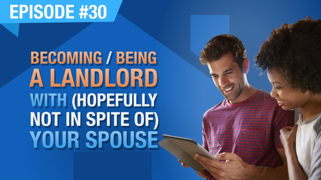 Ep. #30 - Becoming / Being A Landlord With (Hopefully Not In Spite Of) Your Spouse