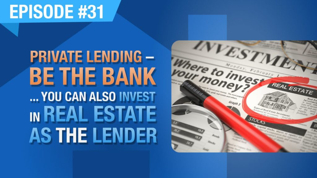 Ep. #31 - Private Lending - Be The Bank... You Can Also Invest In Real Estate As The Lender