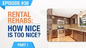 Ep. #38 - Rental Rehabs (Part 1) - How Nice Is Too Nice?